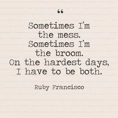 """Sometimes I'm the mess. Sometimes I'm the broom. On the hardest days, I have to be both."" - Ruby Francisco - Quotes You Need to Hear if You're Having a Bad Week - Photos **FB** Hard Day Quotes, Great Quotes, Words Quotes, Quotes To Live By, Life Quotes, Sayings, Rough Day Quotes, Being Used Quotes, Quotes About Bad Days"