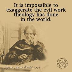 """""""It is impossible to exaggerate the evil work theology has done in the world."""" - Lydia Maria Child, abolitionist, anti-theologian in 'The Progress of Religious Ideas Through Successive Ages' 1855 Troll, Atheist Quotes, Biblical Quotes, Meaningful Quotes, Secular Humanism, Judaism, Anti Religion, Religious People, Critical Thinking"""