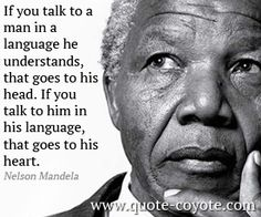 Nelson Mandela - If you talk to a man in a language he understands, that goes to his head. If you talk to him in his language, that goes to his heart. #language #quote