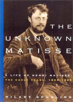 The Unknown Matisse: A Life of Henri Matisse Volume 1: The Early Years 1869-1908