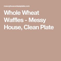 Whole Wheat Waffles - Messy House, Clean Plate