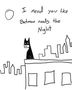 I need you like Batman needs the night... @Nicholas Seymore Seymore Seymore Seymore Jewett