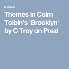 Themes in Colm Toibin's 'Brooklyn' by C Troy on Prezi