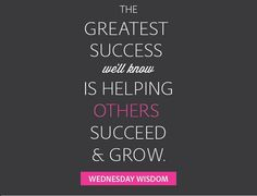 The greatest success we'll know is helping other succeed and grow !  #WednesdayWisdom #WednesdayMotivation