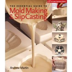 The Essential Guide to Mold Making & Slip Casting (A Lark Ceramics Book)
