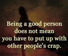 Being a good person doesn't mean you have to put up with other people's crap.