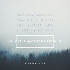 No man hath seen God at any time. If we love one another, God dwelleth in us, and his love is perfected in us. 1 John 4:12 KJV