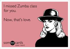 Funny Flirting Ecard: I missed Zumba class for you. Now, that's love.