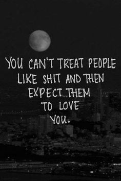 you can't treat people like shit and then expect them to love you