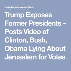 Trump Exposes Former Presidents – Posts Video of Clinton, Bush, Obama Lying About Jerusalem for Votes