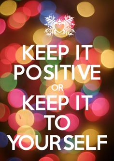 KEEP IT POSITIVE OR KEEP IT TO YOURSELF