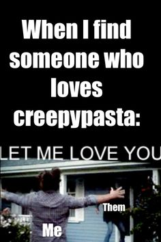 Never met someone who likes creepypasta but i imagine it would go like this. This Board's Edit: Quite literally found someone who knew about Creepypasta the other day. I didn't tackle him in a hug, but I quite literally almost did. Creepypasta Quotes, Scary Creepypasta, Creepypasta Proxy, Creepy Stories, Horror Stories, Fnaf, Creepy Pasta Family, Laughing Jack, Funny Memes