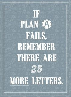 If Plan A Fails. Remember There Are 25 More Letters