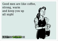 Good men are like coffee, strong, warm and keep you up all night!