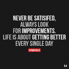 Never Be SatisfiedAlways look for improvements. Life is about getting better, every single day.http://www.gymaholic.co