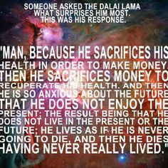 What surprises the Dalai Lama the most:  Man, because he sacrifices his health in order to make money, then he sacrifices money to recuperate his health and then he is so anxious about the future that he does not enjoy the present; the result being that he does not live in the present or the future; he lives as if he is never going to die and then he dies having never really lived.