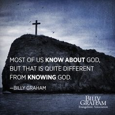 """""""Most of us know about God, but that is quite different from knowing God."""" -Billy Graham"""