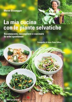 la mia cucina con le piante selvatiche riconoscere raccogliere e cucinare le erbe spontanee