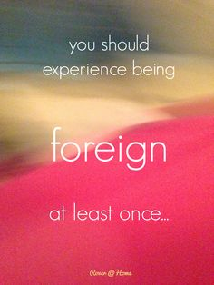 Go somewhere where you don't know the customs, the food, the language. Feel foreign. Travel let's you do that.