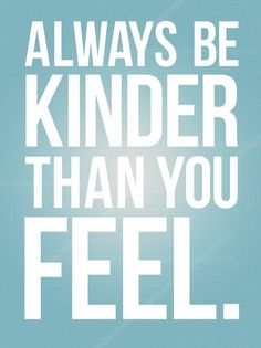Always be kinder than you feel!