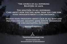 BENTINHO MASSARO - The solution to all suffering: Believing in lack. The solution to all suffering: Care about how you feel more than you care for your thoughts about a circumstance. Dismiss your thoughts about lack in all ways and practice feeling amazing each minute regardless of circumstantial outcome. - Inspirational Quotes - NOW FREE https://www.trinfinityacademy.com | https://www.trinfinity.us/