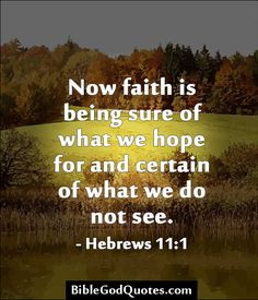 Now faith is being sure of what we hope for and certain of what we do not see. - Hebrews 11:1  ► Click here for more: BibleGodQuotes.com