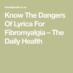 Know The Dangers Of Lyrica For Fibromyalgia – The Daily Health
