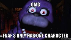 Omg. Fnaf three only has one character. This is my meme it's not supposed to be funny it's just true because this was my face when I saw the teaser.
