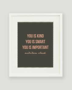 You is Kind, You is Smart, You is Important.