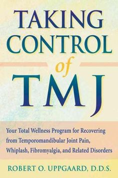 Taking Control of TMJ: Your Total Wellness Program for Recovering from Tempromandibular Joint Pain, Whiplash, Fib...