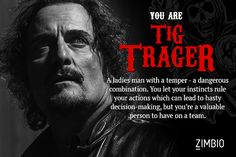 I took Zimbio's 'Sons of Anarchy' character quiz and I'm Tig Trager! Who are you? I got Tiggy.  I love Tig's character, but this scares me!  :O