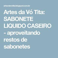 Artes da Vó Tita: SABONETE LIQUIDO CASEIRO - aproveitando restos de sabonetes Household Tips, Cleaning Tips, Hand Soaps, Recycling, Handmade Crafts, Recipes, Home Remedies