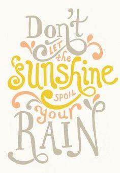 """""""Don't let the sunshine spoil your rain."""""""