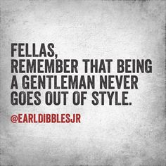 Being a Gentlemen never goes out of style. Earl Dibbles Jr, Out Of Style, Words Of Encouragement, Quotations, Gentleman, Going Out, Tattoo Quotes, Wisdom, Sayings