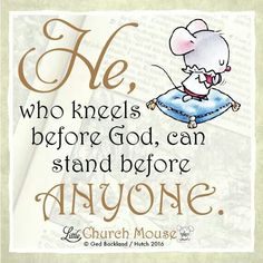 ♡♡♡ He, who kneels before God, can stand before Anyone. Amen...Little Church Mouse 3 Feb. 2016 ♡♡♡