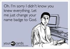Funny Workplace Ecard: Oh. I'm sorry I didn't know you knew everything. Let me just change your name badge to God.