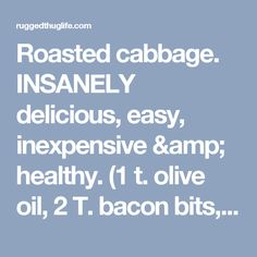 Roasted cabbage. INSANELY delicious, easy, inexpensive & healthy. (1 t. olive oil, 2 T. bacon bits, 2 T lemon juice, 1 T. worcestershire, 1/4 t. salt, 1/4 t. pepper, 1 Cabbage, quartered, individually wrapped. Bake at 425 degrees for 20-30 minutes) - ruggedthug
