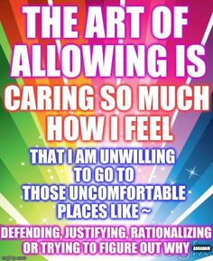 The art of allowing is caring so much how I feel that I am unwilling to go to those uncomfortable places like: defending, justifying, rationalizing, or trying to figure out why. -Abraham Hicks