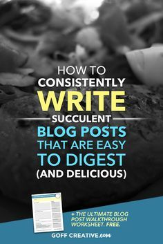 How To Consistently Write Succulent Blog Posts That Are Easy To Digest (And…