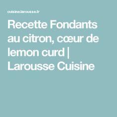 Recette Fondants au citron, cœur de lemon curd | Larousse Cuisine