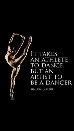 """It takes an athlete to dance, but an artist to be a dancer."" -Shanna LaFleur"