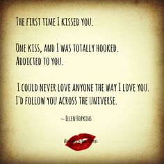 The first time I kissed you. One kiss, and I was totally hooked. Addicted to you. I could never love anyone the way I love you. I'd follow you across the universe. ~ Ellen Hopkins We have so many more amazing love quotes on our Facebook page - join us!: https://www.facebook.com/LoveSexIntelligence #love #kiss #relationship #quote