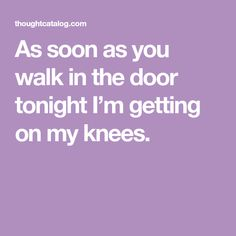 As soon as you walk in the door tonight I'm getting on my knees.