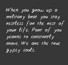 """When you grow up a military brat you stay restless for the rest of your life. Part of you yearns to constantly move. We are the true gypsy souls."""