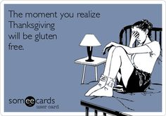 The moment you realize Thanksgiving will be gluten free.