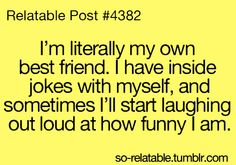 Relatable Post #4382:  I'm literally my own best friend. I have inside jokes with myself, and sometimes I'll start laughing out loud at how funny I am.