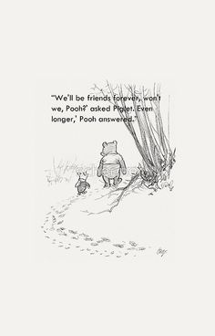 """""""We'll be friends forever won't we Pooh?"""" asked Piglet. """"Even longer"""" Pooh answered."""