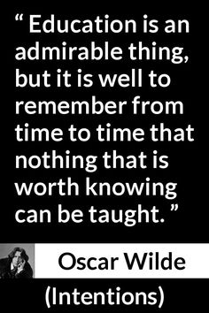 Oscar Wilde - Intentions - Education is an admirable thing, but it is well to remember from time to time that nothing that is worth knowing can be taught.