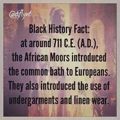 Black history fact, at around 711 C.E. ( A.D. ) , the African Moors, introduced the common bath to Europeans. They also introduced the use of undergarments and linen wear.