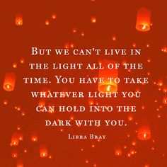 You have to take whatever light you can hold into dark places-Libba Bray Uplifting Quotes, Meaningful Quotes, Motivational Quotes, Inspirational Quotes, Famous Quotes, Best Quotes, Difficult Times Quotes, Hard Times, Light Quotes